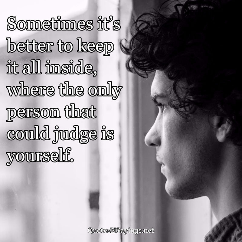 Sometimes it's better to keep it all inside, where the only person that could judge is yourself. - Anonymous quote