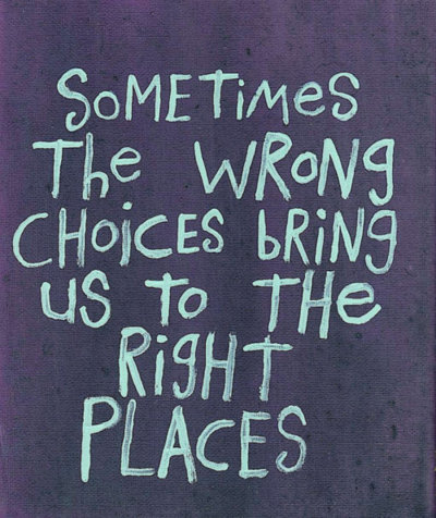 Sometimes the wrong choices bring us to the right places. - Anonymous quote