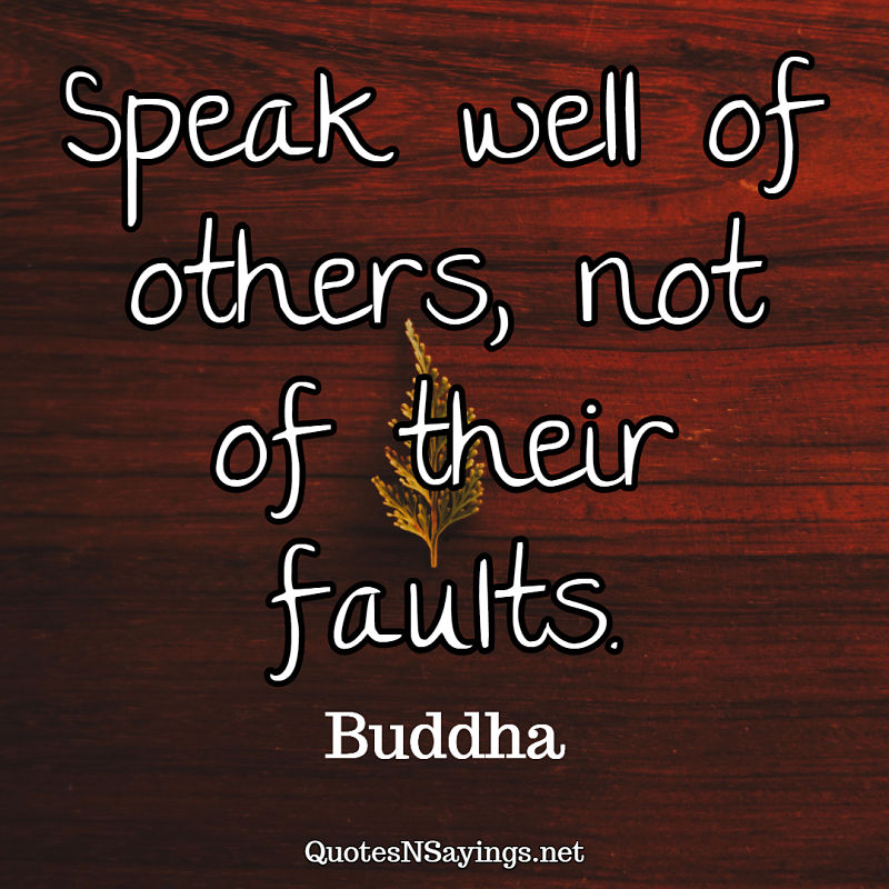Speak well of others, not of their faults. - Buddha quote