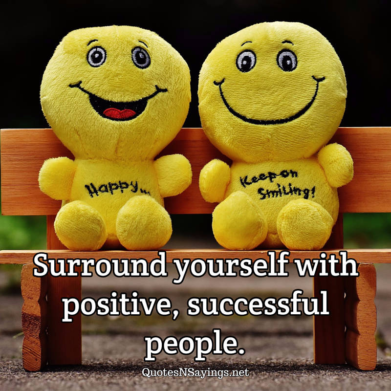 Surround yourself with positive, successful people. - Anonymous quote