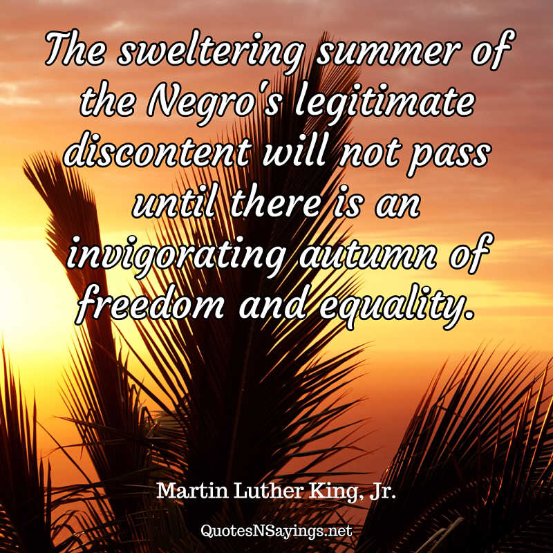 The sweltering summer of the Negro's legitimate discontent will not pass until there is an invigorating autumn of freedom and equality. - Martin Luther King, Jr. quote