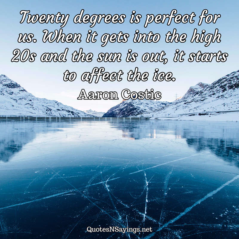 Twenty degrees is perfect for us. When it gets into the high 20s and the sun is out, it starts to affect the ice. - Aaron Costic quote