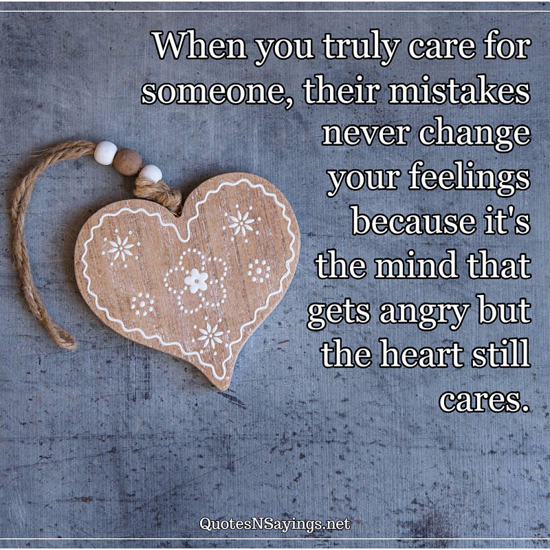 When you truly care for someone, their mistakes never change your feelings because it's the mind that gets angry but the heart still cares. - Anonymous quote