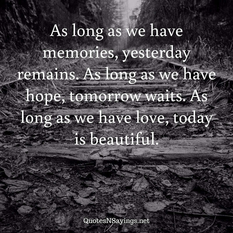 As long as we have memories, yesterday remains. As long as we have hope, tomorrow waits. As long as we have love, today is beautiful. - Anonymous quote