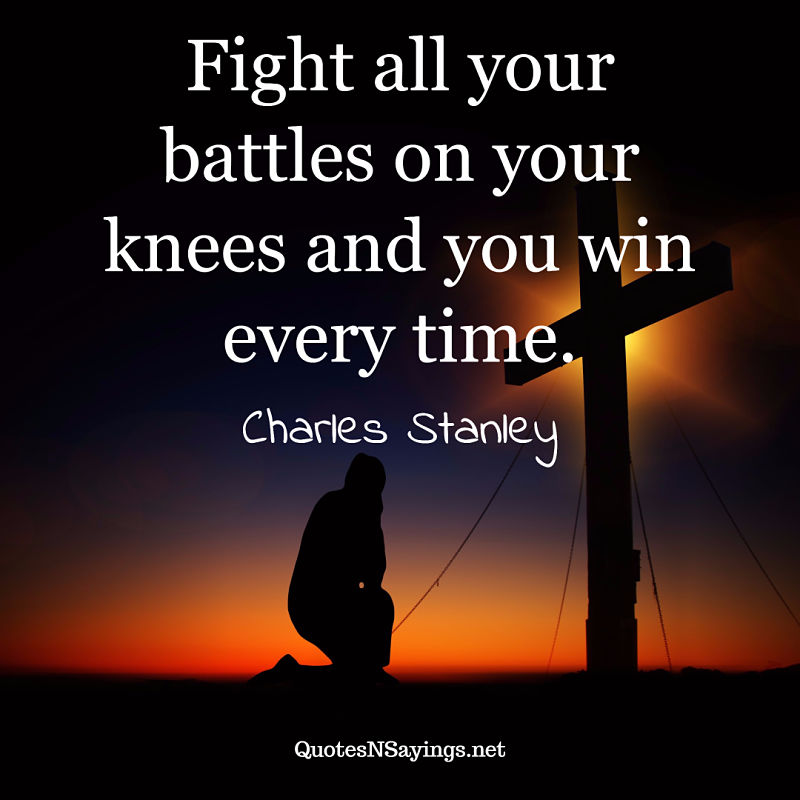 Fight all your battles on your knees and you win every time. - Charles Stanley quote