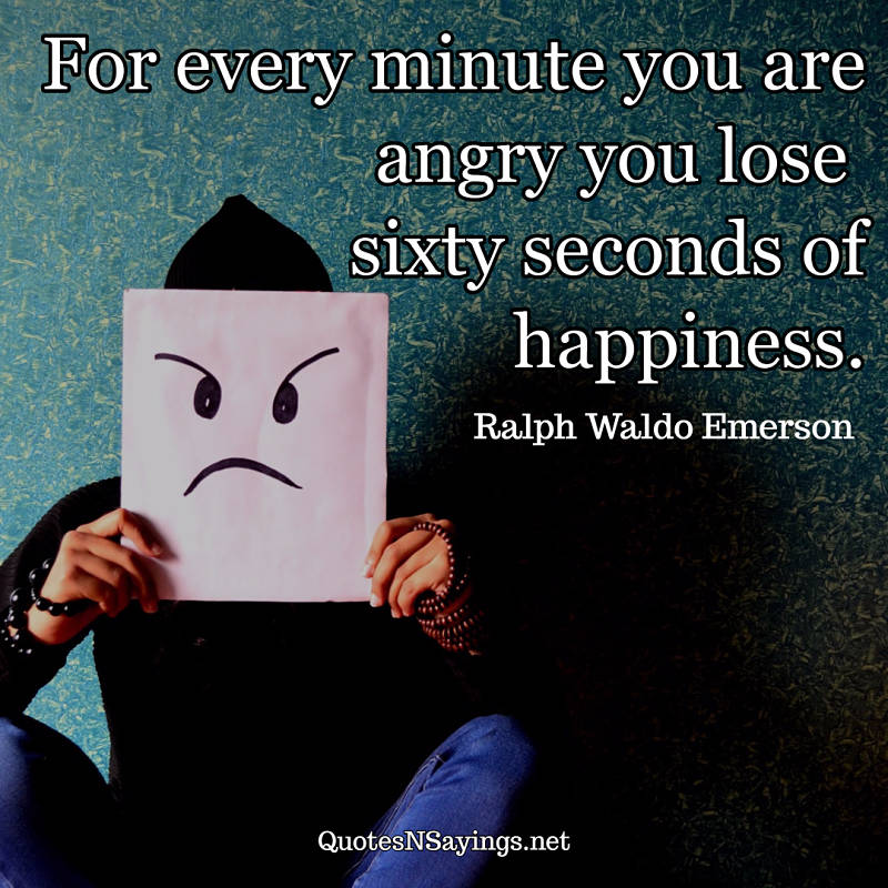 For every minute you are angry you lose sixty seconds of happiness. ~ Ralph Waldo Emerson quote