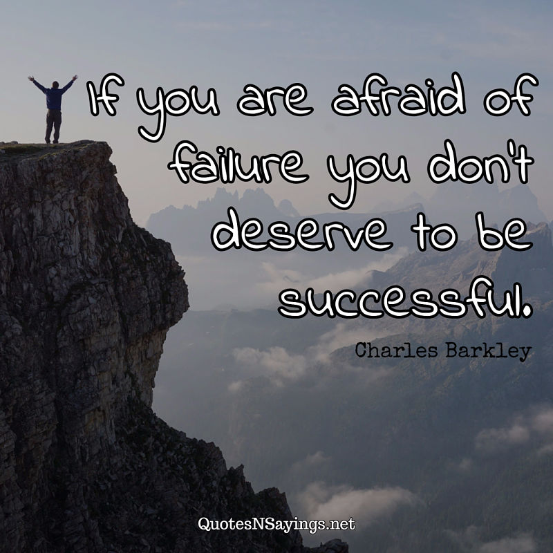 If you are afraid of failure you don't deserve to be successful. - Charles Barkley quote