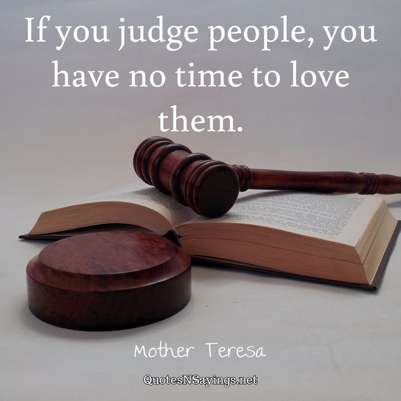 If you judge people, you have no time to love them. - Mother Teresa quote