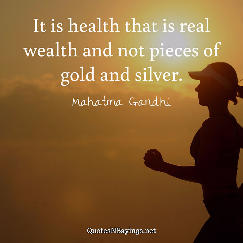 It is health that is real wealth and not pieces of gold and silver. - Mahatma Gandhi quote