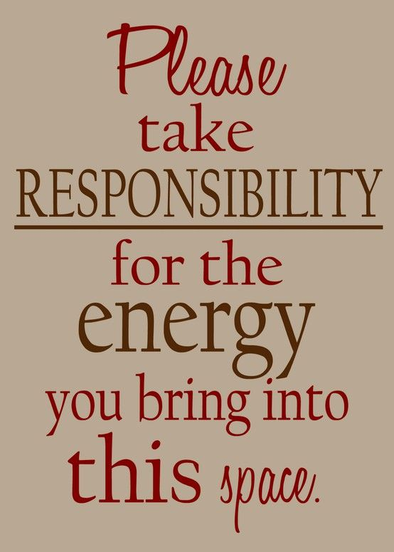 Please take responsibility for the energy you bring into this space. - Anonymous quote