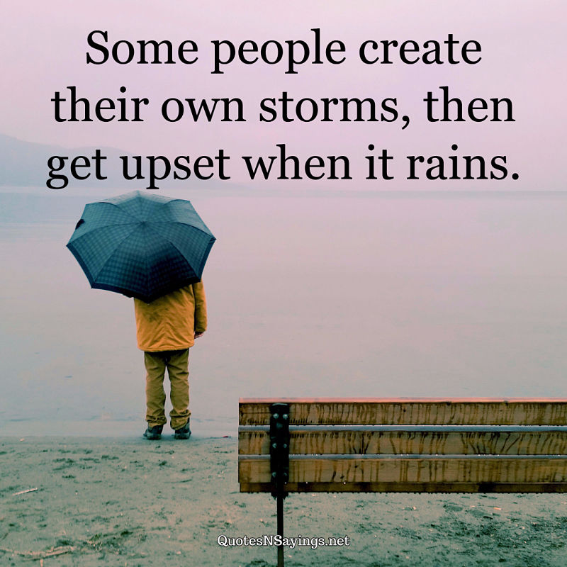 Some people create their own storms, then get upset when it rains. ~ Anonymous