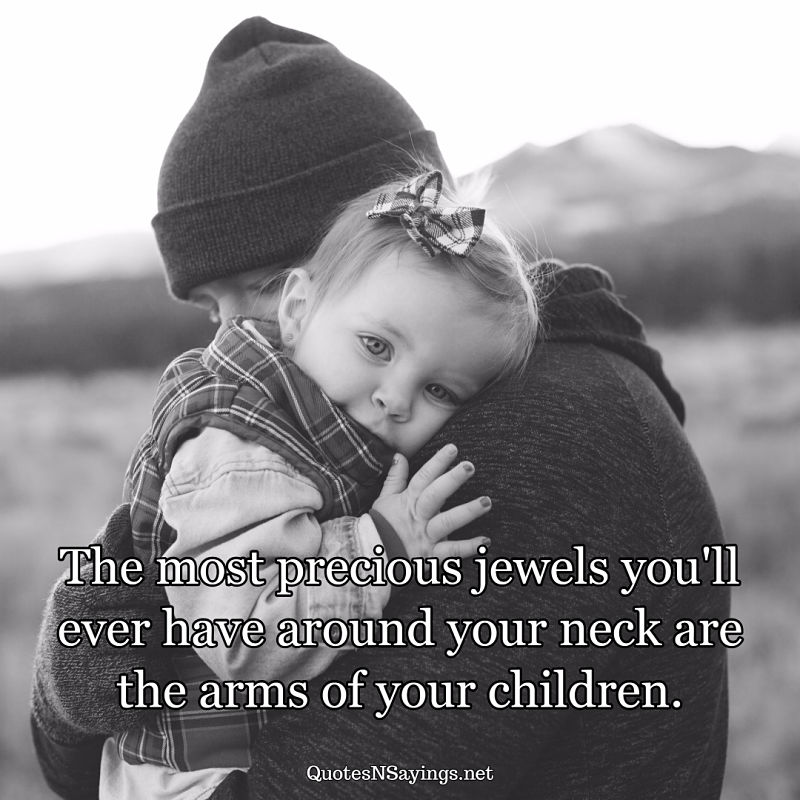 The most precious jewels you'll ever have around your neck are the arms of your children. - Anonymous quote