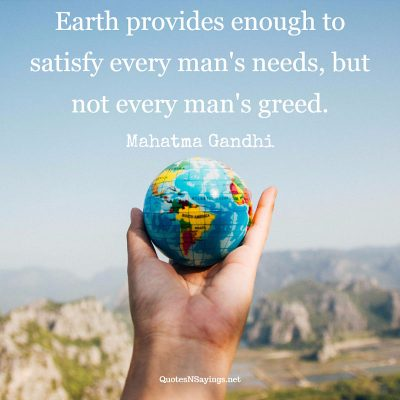 Mahatma Gandhi – Earth provides enough to satisfy …