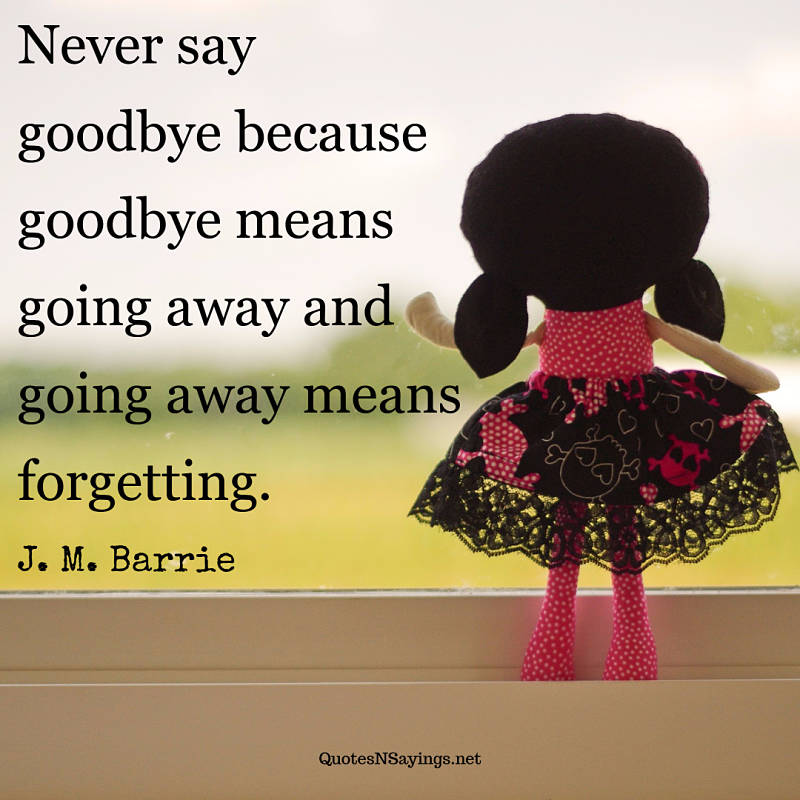 Never say goodbye because goodbye means going away and going away means forgetting. - J. M. Barrie quote