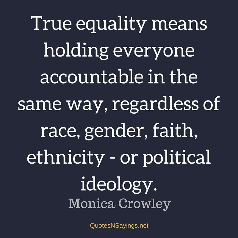 True equality means holding everyone accountable in the same way, regardless of race, gender, faith, ethnicity - or political ideology. - Monica Crowley quote