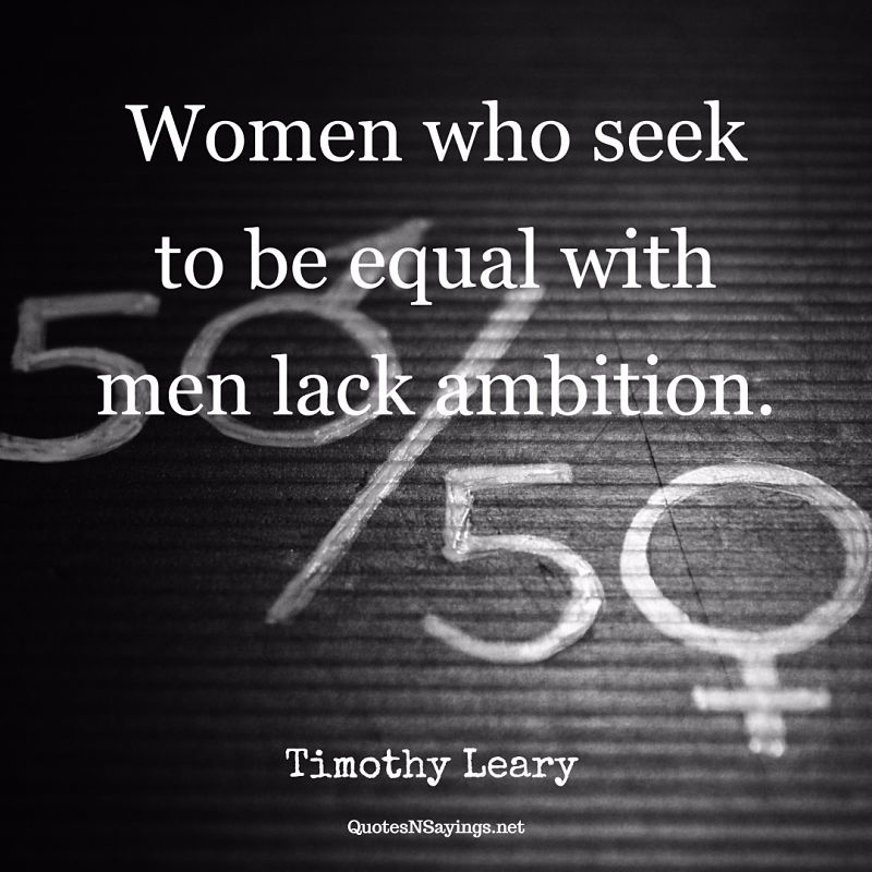 Women who seek to be equal with men lack ambition. - Timothy Leary quote