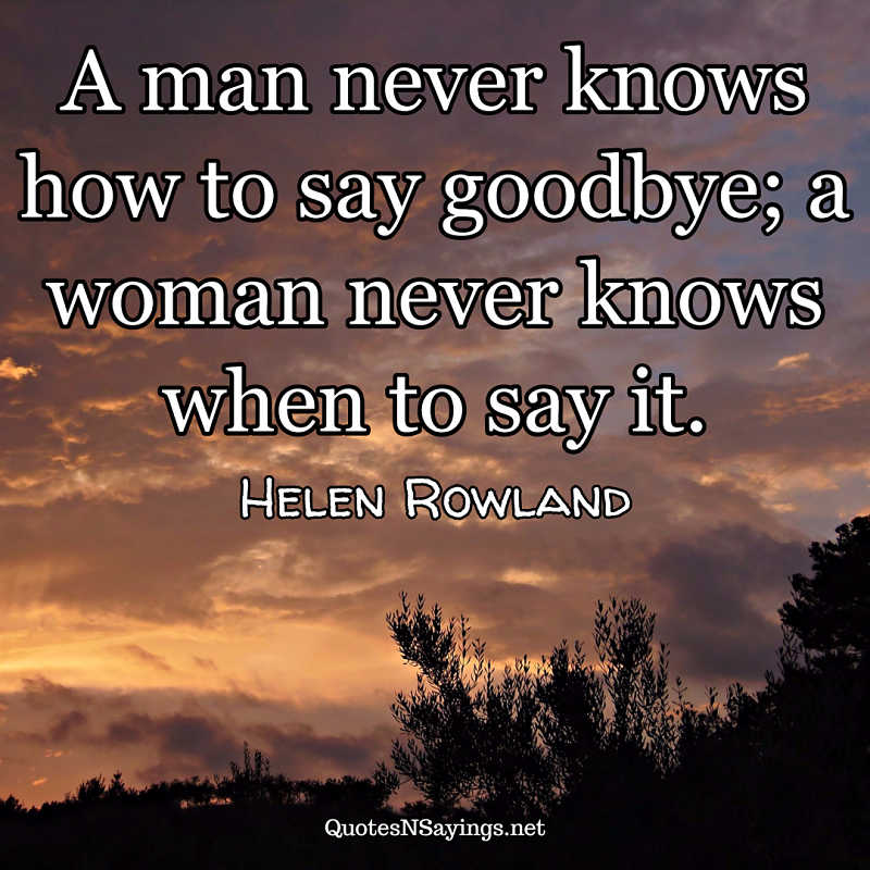 A man never knows how to say goodbye; a woman never knows when to say it. - Helen Rowland quote