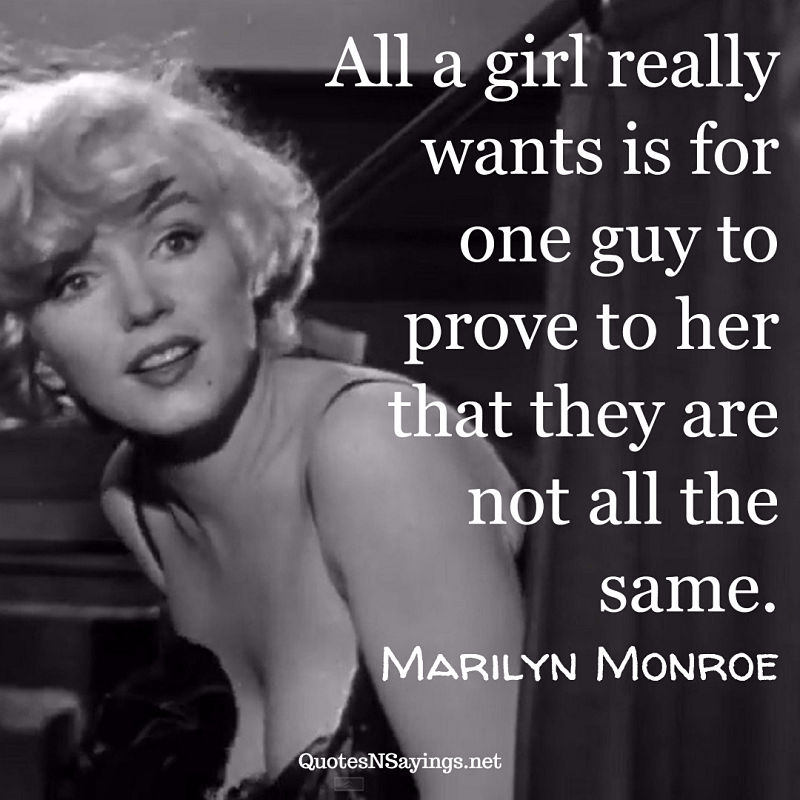 """""""All a girl really wants is for one guy to prove to her that they are not all the same."""" - Marilyn Monroe quote"""
