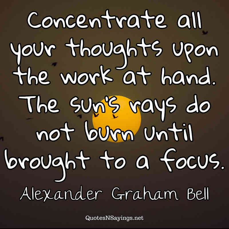 Concentrate all your thoughts upon the work at hand. The sun's rays do not burn until brought to a focus. - Alexander Graham Bell quote