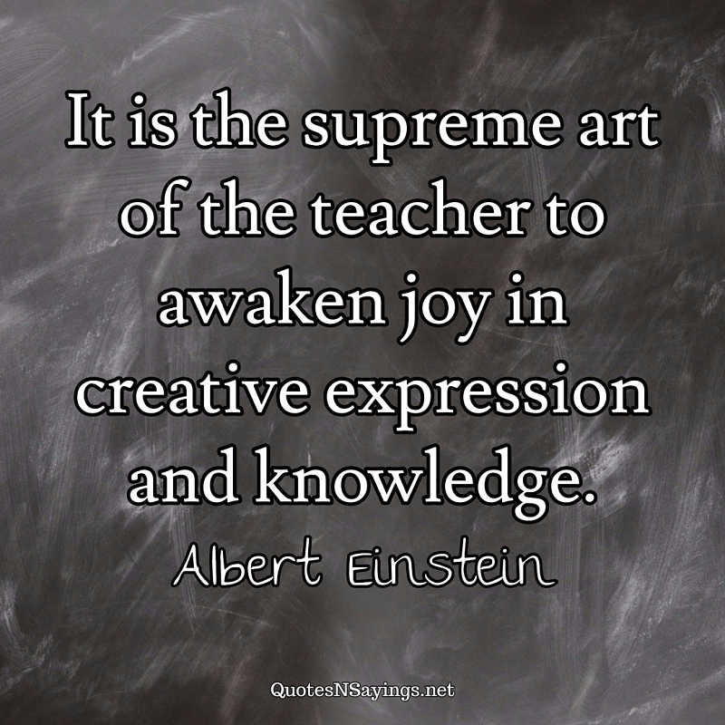 It is the supreme art of the teacher to awaken joy in creative expression and knowledge. - Albert Einstein quote