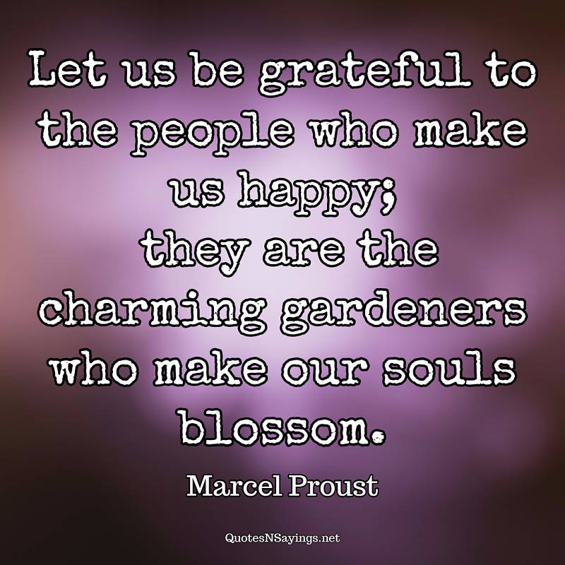 Let us be grateful to the people who make us happy; they are the charming gardeners who make our souls blossom. - Marcel Proust quote