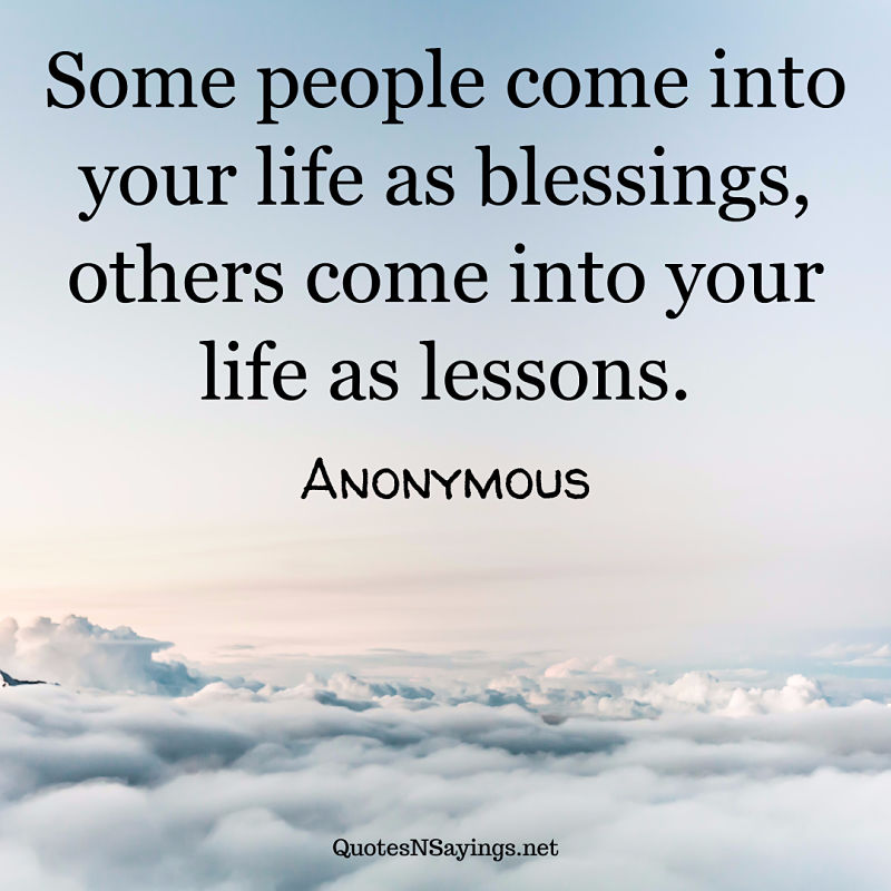 Some people come into your life as blessings, others come into your life as lessons. - Anonymous quote