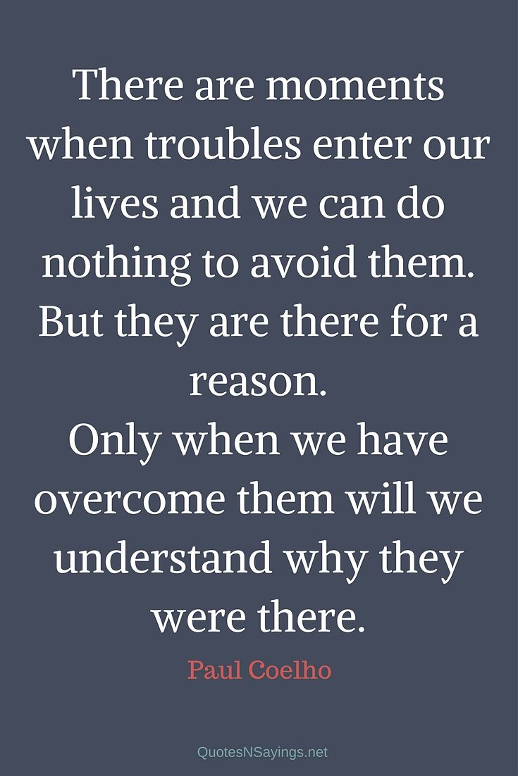 There are moments when troubles enter our lives and we can do nothing to avoid them. But they are there for a reason. Only when we have overcome them will we understand why they were there. - Paul Coelho
