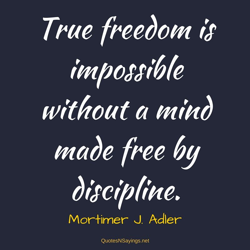 True freedom is impossible without a mind made free by discipline. - Mortimer J. Adler quote