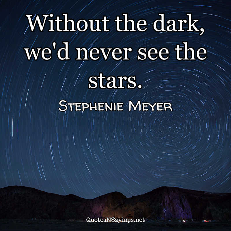 Without the dark, we'd never see the stars. - Stephenie Meyer quote