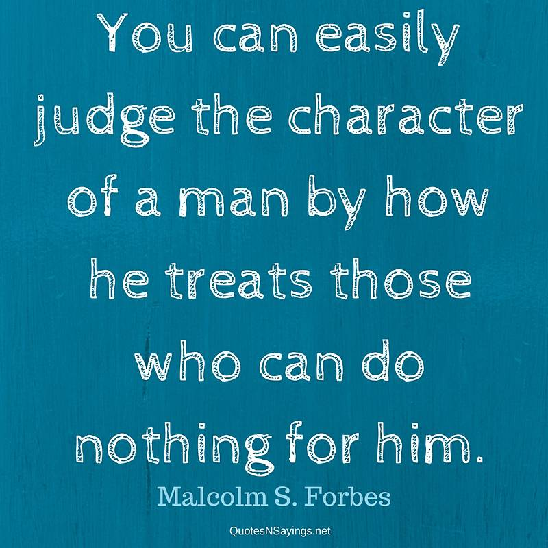 You can easily judge the character of a man by how he treats those who can do nothing for him. - Malcolm S. Forbes quote