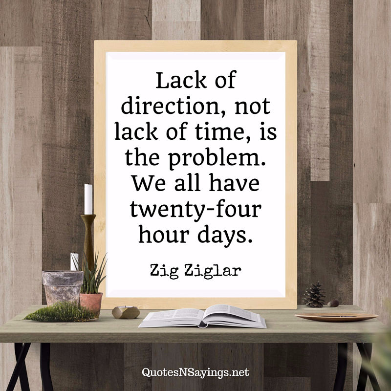 Lack of direction, not lack of time, is the problem. We all have twenty-four hour days. - Zig Ziglar quote