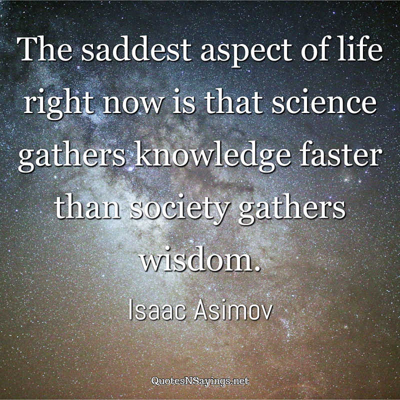The saddest aspect of life right now is that science gathers knowledge faster than society gathers wisdom. - Isaac Asimov quote