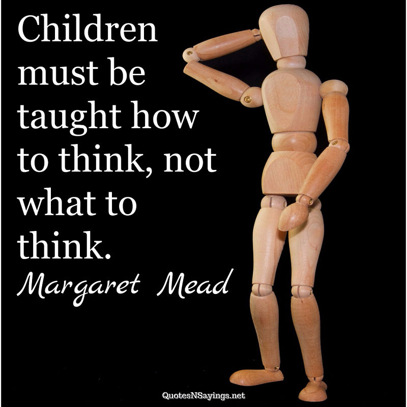 Children must be taught how to think, not what to think. - Margaret Mead quote