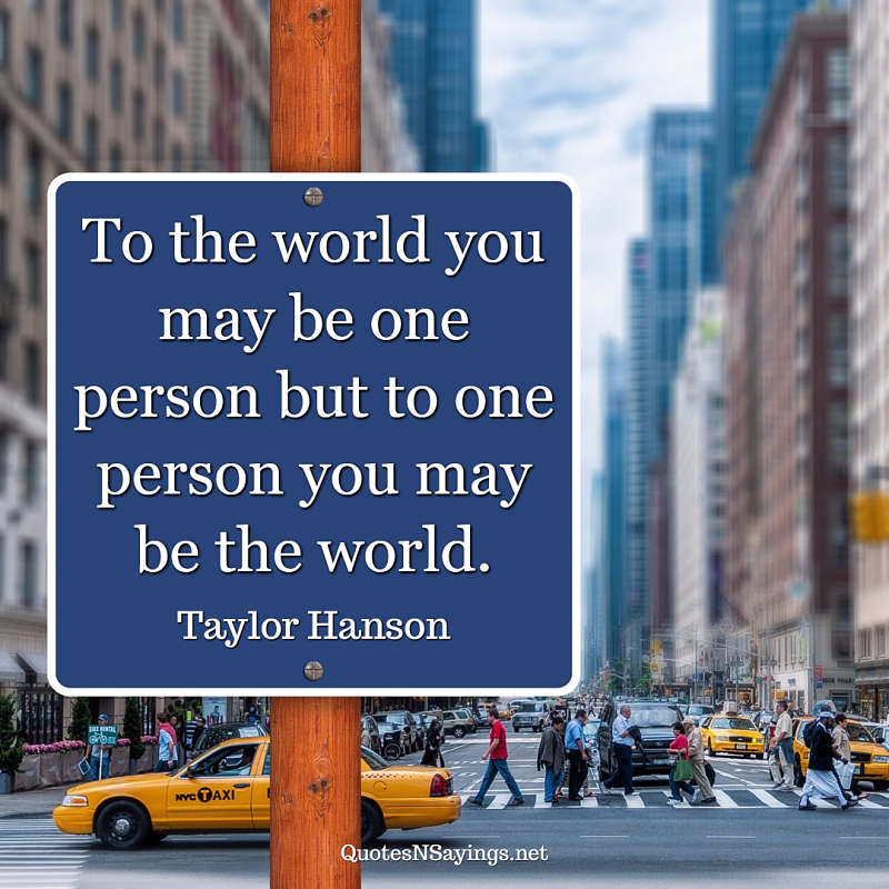 To the world you may be one person but to one person you may be the world. - Taylor Hanson quote