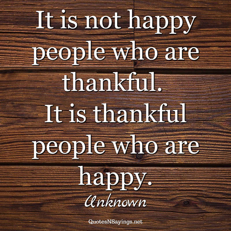 It is not happy people who are thankful. It is thankful people who are happy. - Anonymous quote