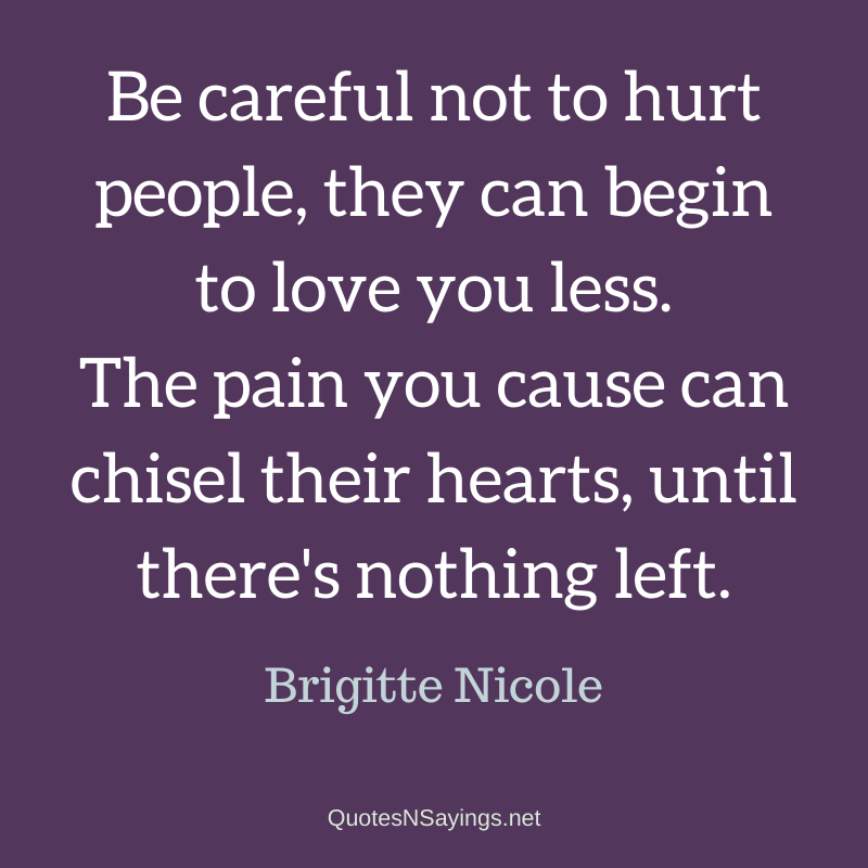 Brigitte Nicole quote - Be careful not to hurt people, they can begin to love you less.