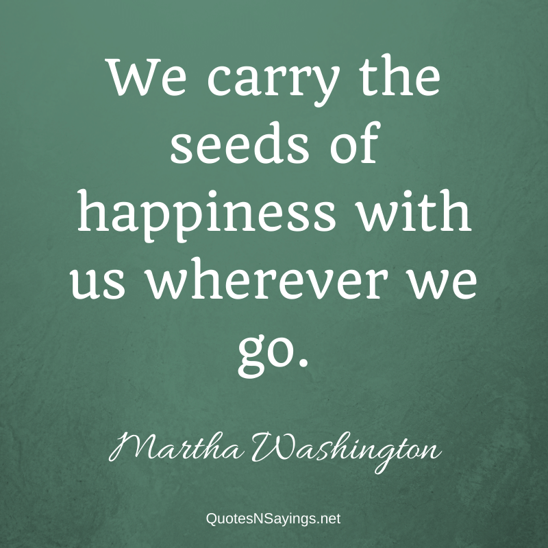 Martha Washington quote - We carry the seeds of happiness with us wherever we go.