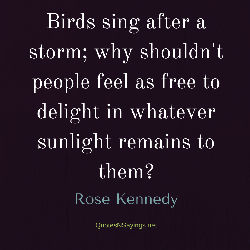 Rose Kennedy quote - Birds sing after a storm ...