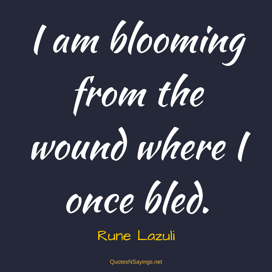 Rune Lazuli quote - I am blooming from the wound where I once bled.