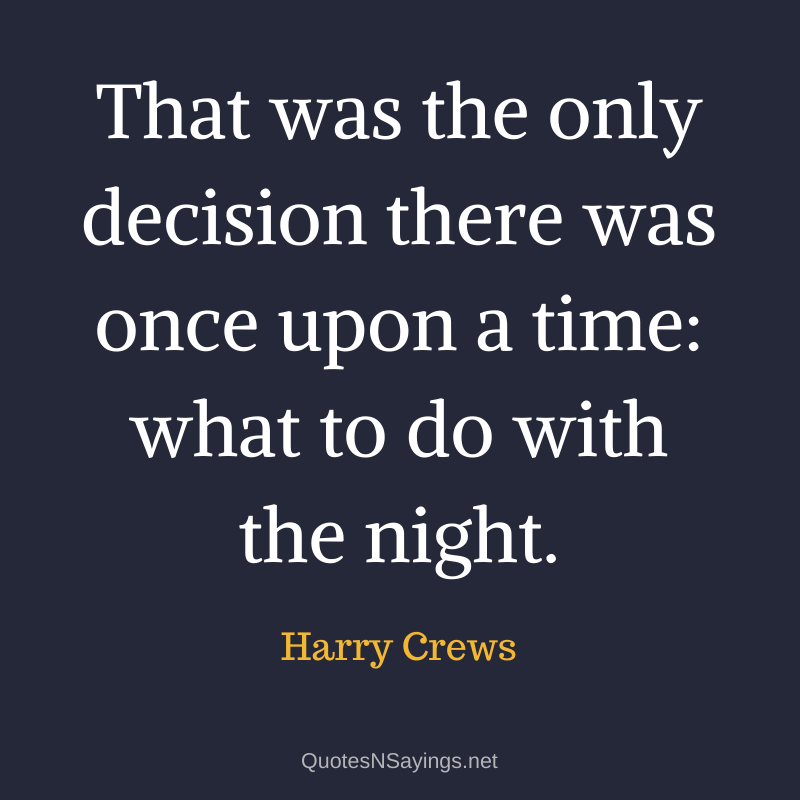 Harry Crews quote - That was the only decision there was once upon a time: what to do with the night.