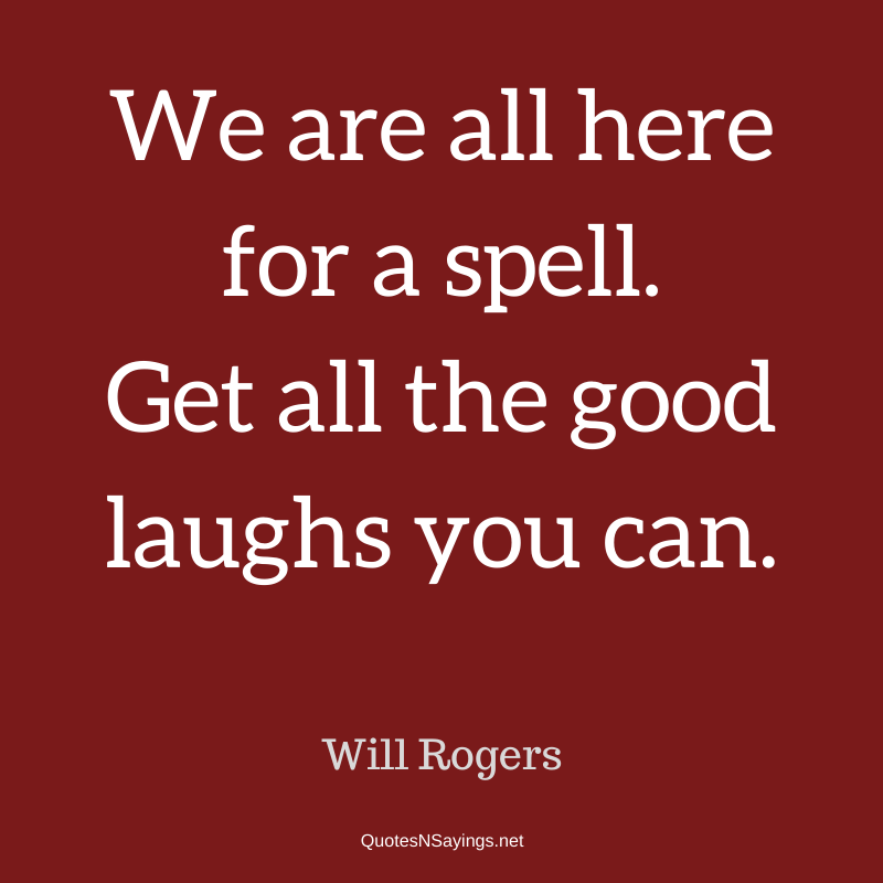 Will Rogers - We are all here for a spell ...